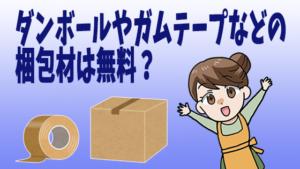 ダンボールやガムテープなどの梱包材は無料?