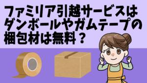 ファミリア引越サービスはダンボールやガムテープの梱包材は無料?