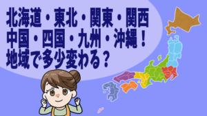 北海道・東北・関東・関西・中国・四国・九州・沖縄!地域で多少変わる?