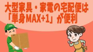 大型家具・家電の宅配便は「単身MAX+1」が便利