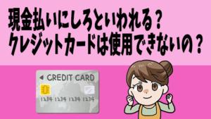 現金払いにしろといわれる?クレジットカードは使用できないの?