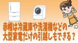 赤帽は冷蔵庫や洗濯機などの大型家電だけの引越しもできる?