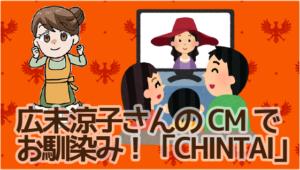 26広末涼子さんのCMでお馴染み!「CHINTAI」